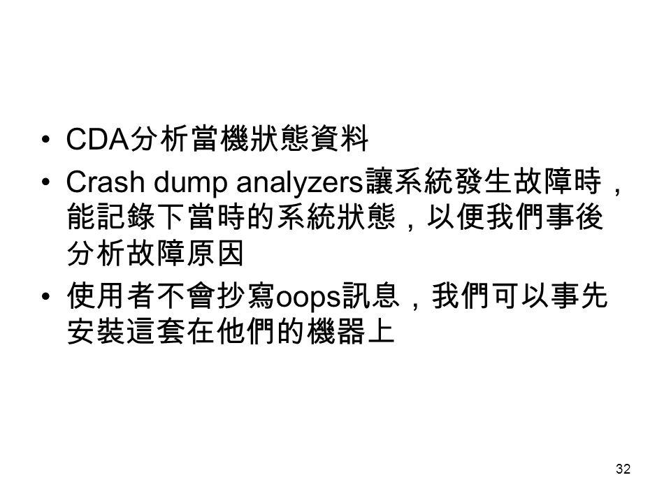 32 CDA 分析當機狀態資料 Crash dump analyzers 讓系統發生故障時, 能記錄下當時的系統狀態,以便我們事後 分析故障原因 使用者不會抄寫 oops 訊息,我們可以事先 安裝這套在他們的機器上