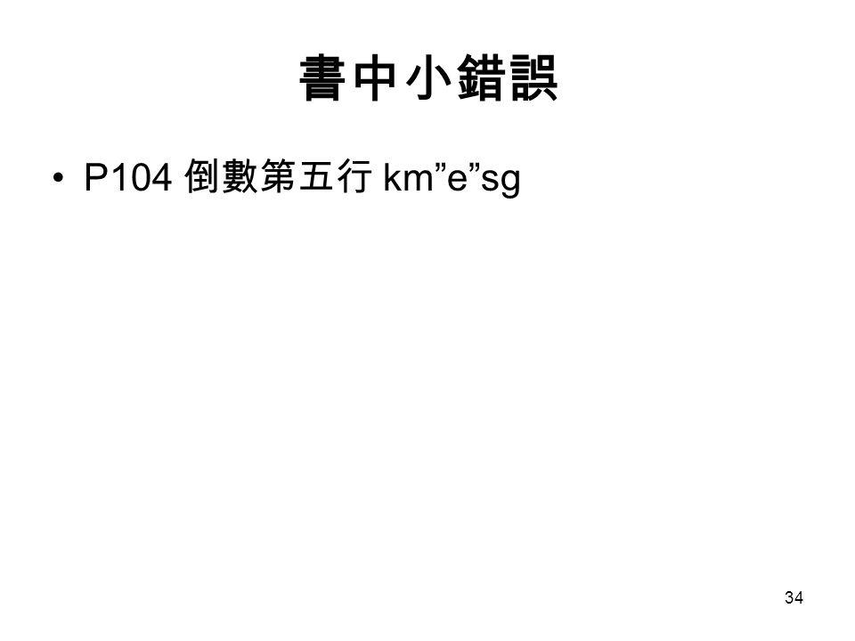 34 書中小錯誤 P104 倒數第五行 km e sg