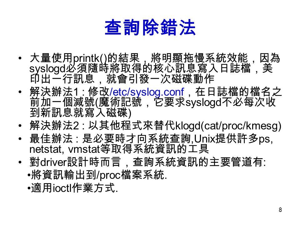 8 查詢除錯法 大量使用 printk() 的結果,將明顯拖慢系統效能,因為 syslogd 必須隨時將取得的核心訊息寫入日誌檔,美 印出一行訊息,就會引發一次磁碟動作 解決辦法 1 : 修改 /etc/syslog.conf ,在日誌檔的檔名之 前加一個減號 ( 魔術記號,它要求 syslogd 不必每次收 到新訊息就寫入磁碟 ) 解決辦法 2 : 以其他程式來替代 klogd(cat/proc/kmesg) 最佳辦法 : 是必要時才向系統查詢,Unix 提供許多 ps, netstat, vmstat 等取得系統資訊的工具 對 driver 設計時而言,查詢系統資訊的主要管道有 : 將資訊輸出到 /proc 檔案系統.