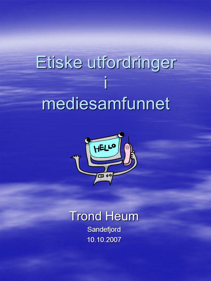 Etiske utfordringer i mediesamfunnet Trond Heum Sandefjord10.10.2007
