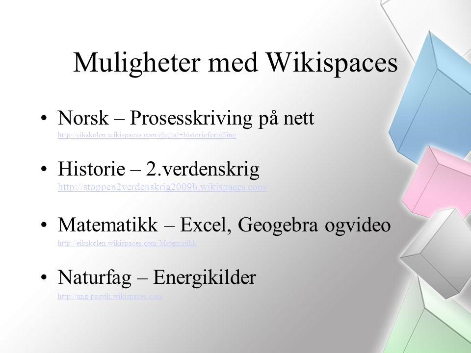 Muligheter med Wikispaces Norsk – Prosesskriving på nett http://eikskolen.wikispaces.com/digital+historiefortelling http://eikskolen.wikispaces.com/digital+historiefortelling Historie – 2.verdenskrig http://stoppen2verdenskrig2009b.wikispaces.com/ http://stoppen2verdenskrig2009b.wikispaces.com/ Matematikk – Excel, Geogebra ogvideo http://eikskolen.wikispaces.com/Matematikk Naturfag – Energikilder http://ung-pasvik.wikispaces.com/