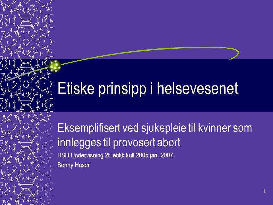 1 Etiske prinsipp i helsevesenet Eksemplifisert ved sjukepleie til kvinner som innlegges til provosert abort HSH Undervisning 2t. etikk kull 2005 jan.