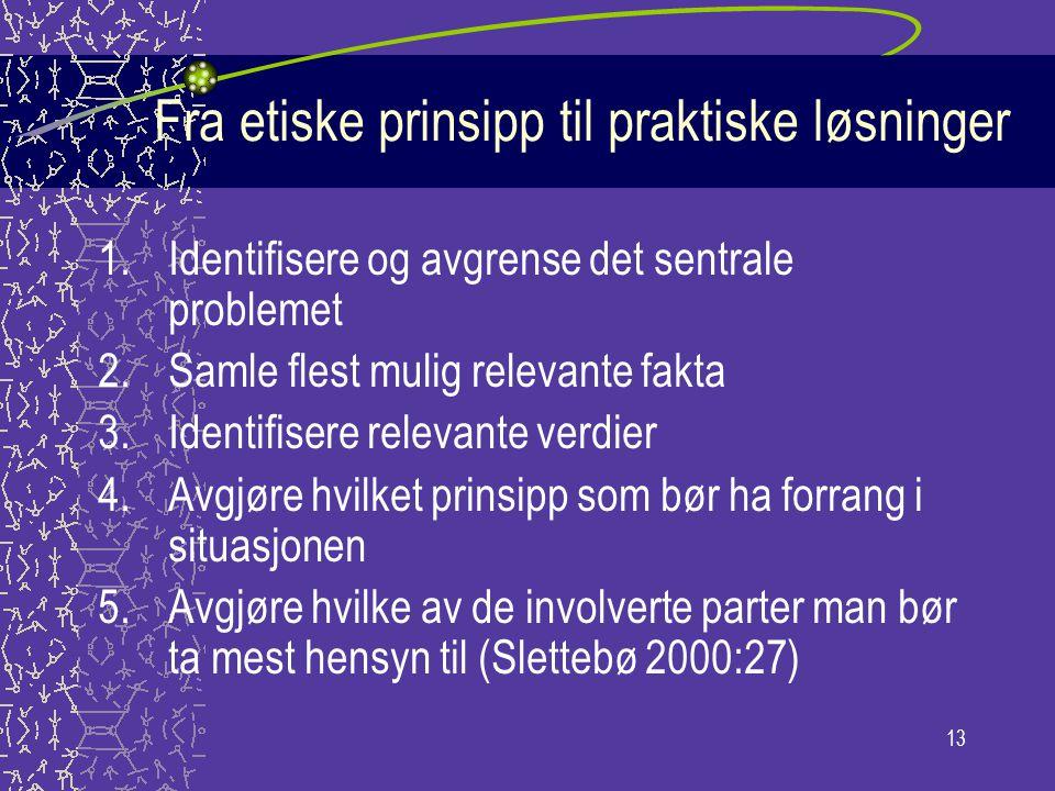13 Fra etiske prinsipp til praktiske løsninger 1.Identifisere og avgrense det sentrale problemet 2.Samle flest mulig relevante fakta 3.Identifisere re