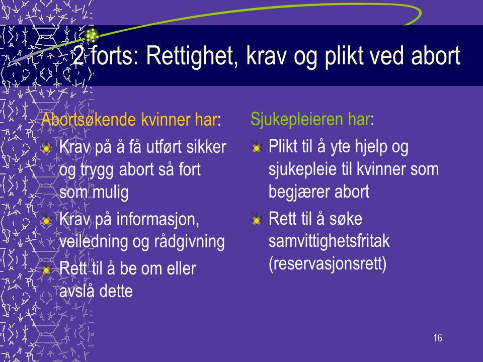 16 2 forts: Rettighet, krav og plikt ved abort Abortsøkende kvinner har: Krav på å få utført sikker og trygg abort så fort som mulig Krav på informasj