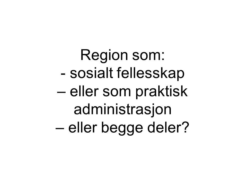 Region som: - sosialt fellesskap – eller som praktisk administrasjon – eller begge deler