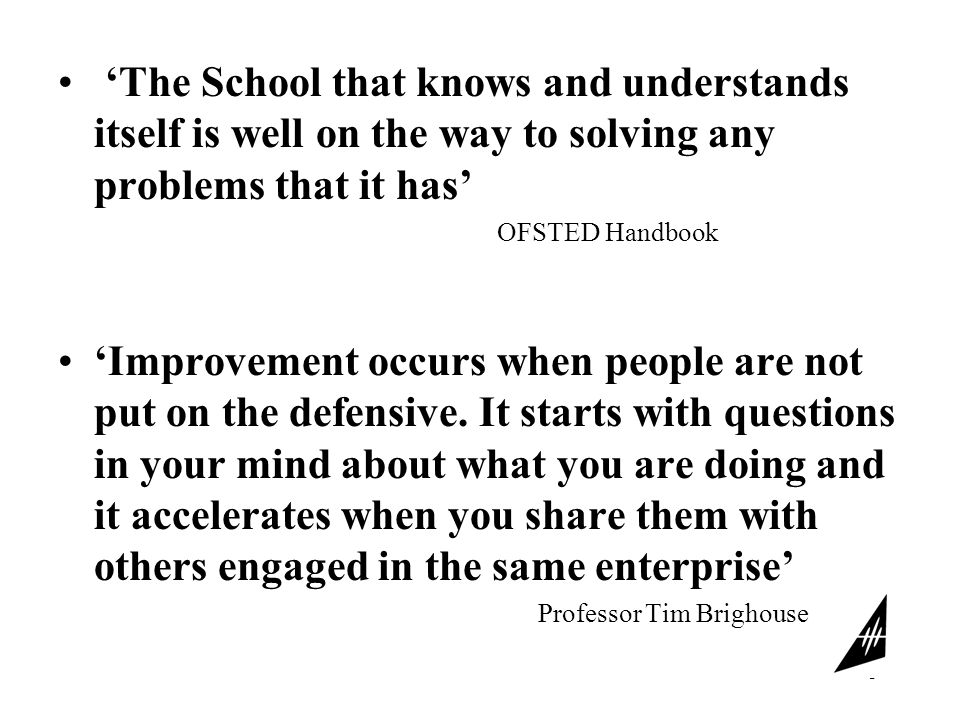 3 'The School that knows and understands itself is well on the way to solving any problems that it has' OFSTED Handbook 'Improvement occurs when people are not put on the defensive.