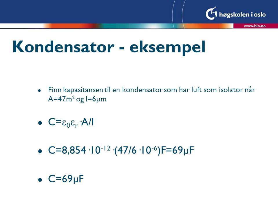 Kondensator - eksempel l Finn kapasitansen til en kondensator som har luft som isolator når A=47m 2 og l=6µm l C=  0  r ·A/l l C=8,854·10 -12 ·(47/6
