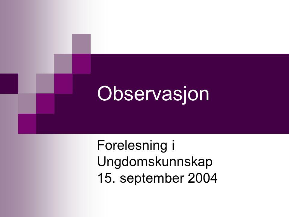 Observasjon Forelesning i Ungdomskunnskap 15. september 2004