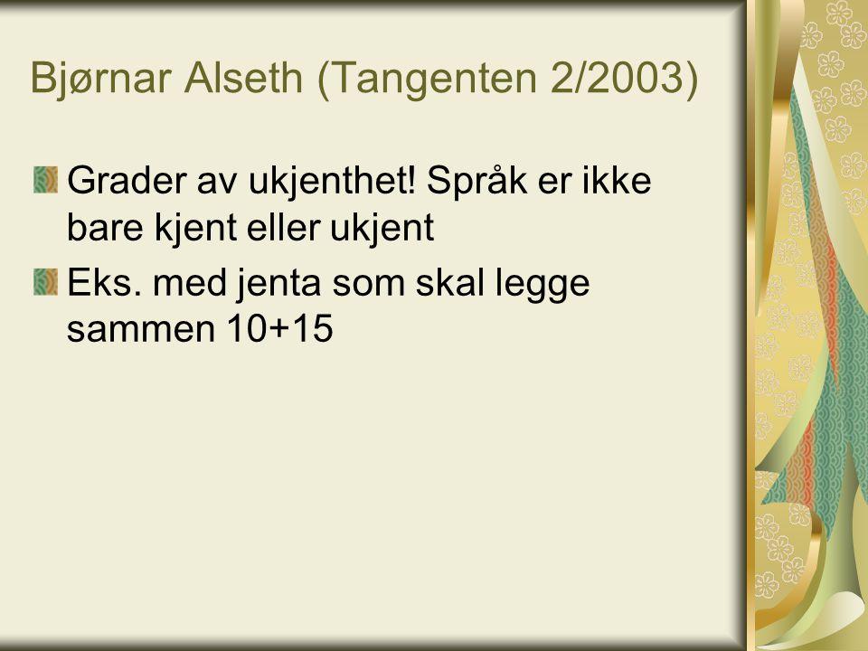 Bjørnar Alseth (Tangenten 2/2003) Grader av ukjenthet! Språk er ikke bare kjent eller ukjent Eks. med jenta som skal legge sammen 10+15