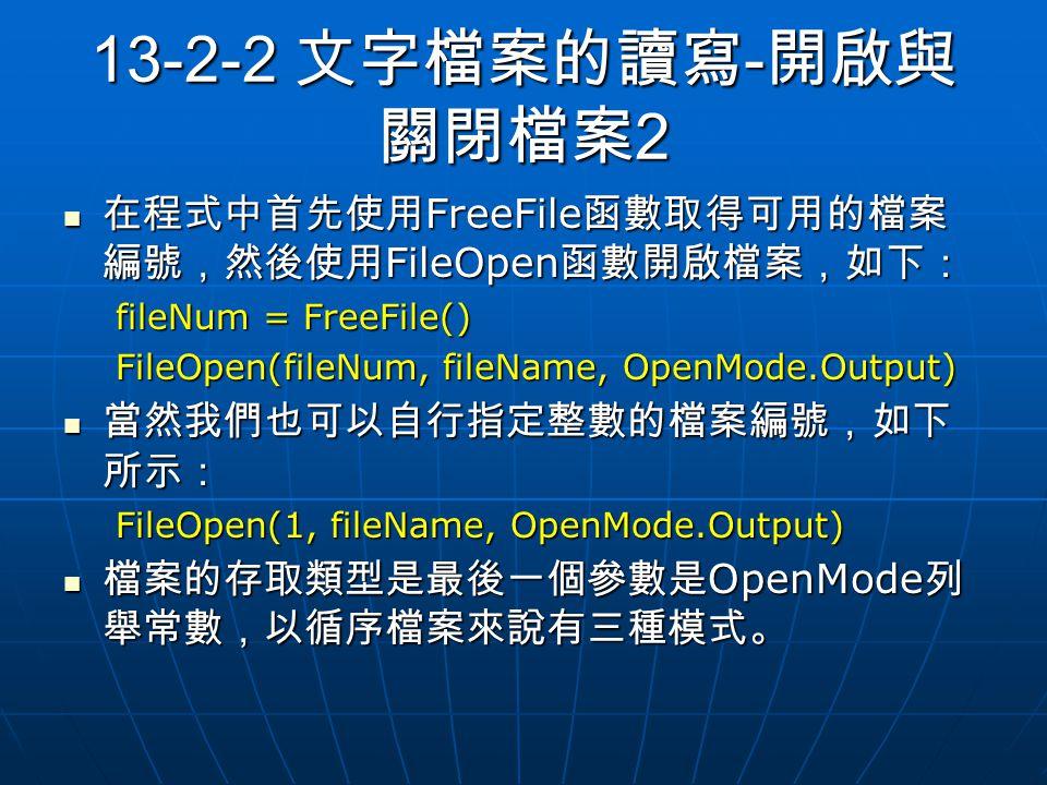 13-2-2 文字檔案的讀寫 - 開啟與 關閉檔案 2 在程式中首先使用 FreeFile 函數取得可用的檔案 編號,然後使用 FileOpen 函數開啟檔案,如下: 在程式中首先使用 FreeFile 函數取得可用的檔案 編號,然後使用 FileOpen 函數開啟檔案,如下: fileNum = FreeFile() FileOpen(fileNum, fileName, OpenMode.Output) 當然我們也可以自行指定整數的檔案編號,如下 所示: 當然我們也可以自行指定整數的檔案編號,如下 所示: FileOpen(1, fileName, OpenMode.Output) 檔案的存取類型是最後一個參數是 OpenMode 列 舉常數,以循序檔案來說有三種模式。 檔案的存取類型是最後一個參數是 OpenMode 列 舉常數,以循序檔案來說有三種模式。