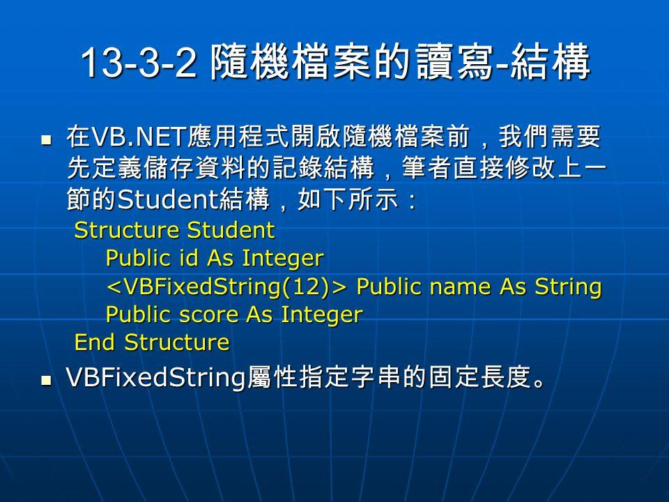 13-3-2 隨機檔案的讀寫 - 結構 在 VB.NET 應用程式開啟隨機檔案前,我們需要 先定義儲存資料的記錄結構,筆者直接修改上一 節的 Student 結構,如下所示: 在 VB.NET 應用程式開啟隨機檔案前,我們需要 先定義儲存資料的記錄結構,筆者直接修改上一 節的 Student 結構,如下所示: Structure Student Public id As Integer Public id As Integer Public name As String Public name As String Public score As Integer Public score As Integer End Structure VBFixedString 屬性指定字串的固定長度。 VBFixedString 屬性指定字串的固定長度。