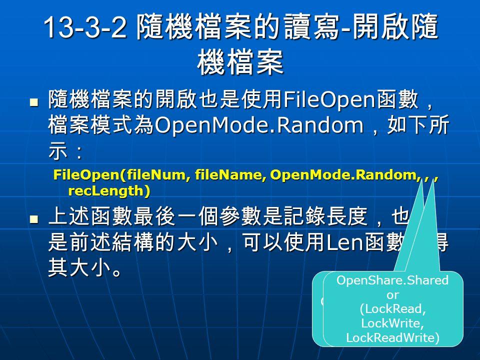 13-3-2 隨機檔案的讀寫 - 開啟隨 機檔案 隨機檔案的開啟也是使用 FileOpen 函數, 檔案模式為 OpenMode.Random ,如下所 示: 隨機檔案的開啟也是使用 FileOpen 函數, 檔案模式為 OpenMode.Random ,如下所 示: FileOpen(fileNum, fileName, OpenMode.Random,,, recLength) 上述函數最後一個參數是記錄長度,也就 是前述結構的大小,可以使用 Len 函數取得 其大小。 上述函數最後一個參數是記錄長度,也就 是前述結構的大小,可以使用 Len 函數取得 其大小。 OpenAccess.Read or (Write, ReadWrite) OpenShare.Shared or (LockRead, LockWrite, LockReadWrite)