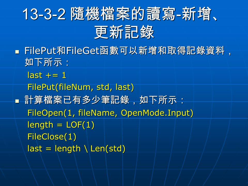 13-3-2 隨機檔案的讀寫 - 新增、 更新記錄 FilePut 和 FileGet 函數可以新增和取得記錄資料, 如下所示: FilePut 和 FileGet 函數可以新增和取得記錄資料, 如下所示: last += 1 FilePut(fileNum, std, last) 計算檔案已有多少筆記錄,如下所示: 計算檔案已有多少筆記錄,如下所示: FileOpen(1, fileName, OpenMode.Input) length = LOF(1) FileClose(1) last = length \ Len(std)