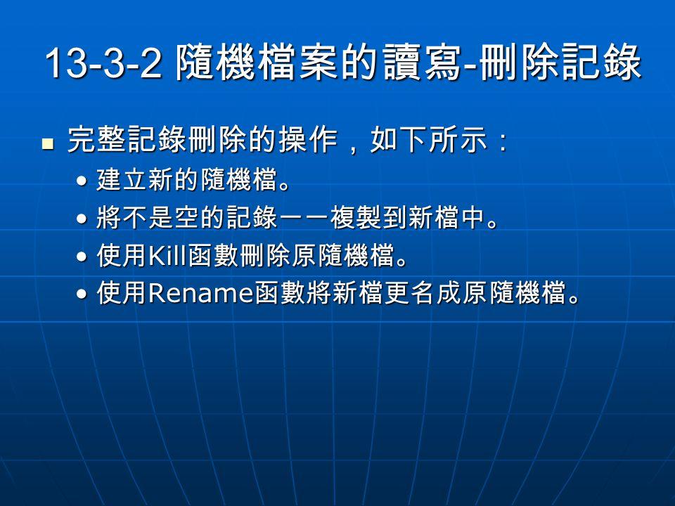 13-3-2 隨機檔案的讀寫 - 刪除記錄 完整記錄刪除的操作,如下所示: 完整記錄刪除的操作,如下所示: 建立新的隨機檔。 建立新的隨機檔。 將不是空的記錄一一複製到新檔中。 將不是空的記錄一一複製到新檔中。 使用 Kill 函數刪除原隨機檔。 使用 Kill 函數刪除原隨機檔。 使用 Rename 函數將新檔更名成原隨機檔。 使用 Rename 函數將新檔更名成原隨機檔。