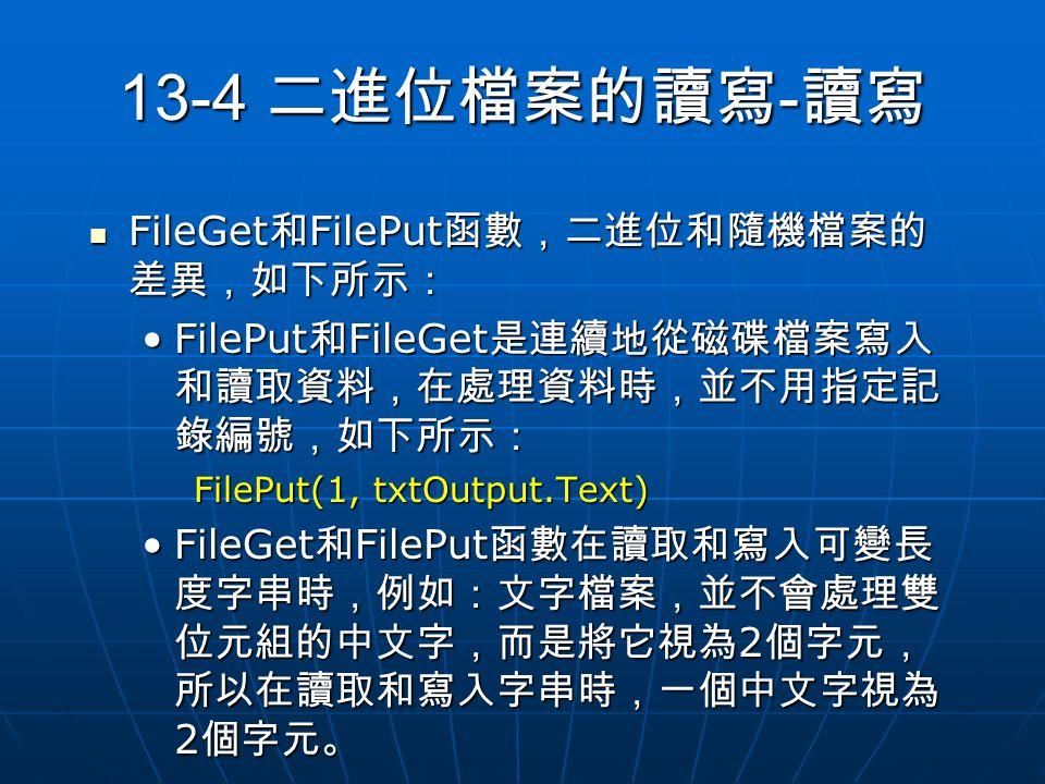 13-4 二進位檔案的讀寫 - 讀寫 FileGet 和 FilePut 函數,二進位和隨機檔案的 差異,如下所示: FileGet 和 FilePut 函數,二進位和隨機檔案的 差異,如下所示: FilePut 和 FileGet 是連續地從磁碟檔案寫入 和讀取資料,在處理資料時,並不用指定記 錄編號,如下所示:FilePut 和 FileGet 是連續地從磁碟檔案寫入 和讀取資料,在處理資料時,並不用指定記 錄編號,如下所示: FilePut(1, txtOutput.Text) FileGet 和 FilePut 函數在讀取和寫入可變長 度字串時,例如:文字檔案,並不會處理雙 位元組的中文字,而是將它視為 2 個字元, 所以在讀取和寫入字串時,一個中文字視為 2 個字元。FileGet 和 FilePut 函數在讀取和寫入可變長 度字串時,例如:文字檔案,並不會處理雙 位元組的中文字,而是將它視為 2 個字元, 所以在讀取和寫入字串時,一個中文字視為 2 個字元。