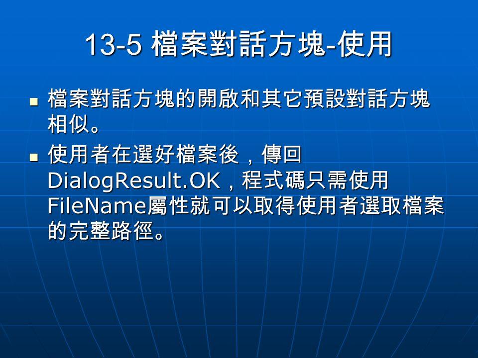 13-5 檔案對話方塊 - 使用 檔案對話方塊的開啟和其它預設對話方塊 相似。 檔案對話方塊的開啟和其它預設對話方塊 相似。 使用者在選好檔案後,傳回 DialogResult.OK ,程式碼只需使用 FileName 屬性就可以取得使用者選取檔案 的完整路徑。 使用者在選好檔案後,傳回 DialogResult.OK ,程式碼只需使用 FileName 屬性就可以取得使用者選取檔案 的完整路徑。