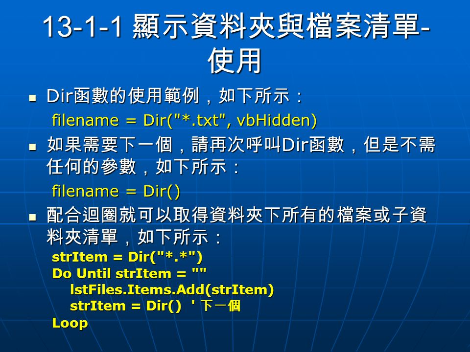 13-1-1 顯示資料夾與檔案清單 - 使用 Dir 函數的使用範例,如下所示: Dir 函數的使用範例,如下所示: filename = Dir( *.txt , vbHidden) 如果需要下一個,請再次呼叫 Dir 函數,但是不需 任何的參數,如下所示: 如果需要下一個,請再次呼叫 Dir 函數,但是不需 任何的參數,如下所示: filename = Dir() 配合迴圈就可以取得資料夾下所有的檔案或子資 料夾清單,如下所示: 配合迴圈就可以取得資料夾下所有的檔案或子資 料夾清單,如下所示: strItem = Dir( *.* ) Do Until strItem = lstFiles.Items.Add(strItem) lstFiles.Items.Add(strItem) strItem = Dir() 下一個 strItem = Dir() 下一個Loop