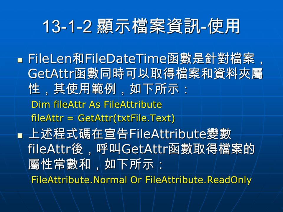 13-1-2 顯示檔案資訊 - 使用 FileLen 和 FileDateTime 函數是針對檔案, GetAttr 函數同時可以取得檔案和資料夾屬 性,其使用範例,如下所示: FileLen 和 FileDateTime 函數是針對檔案, GetAttr 函數同時可以取得檔案和資料夾屬 性,其使用範例,如下所示: Dim fileAttr As FileAttribute fileAttr = GetAttr(txtFile.Text) 上述程式碼在宣告 FileAttribute 變數 fileAttr 後,呼叫 GetAttr 函數取得檔案的 屬性常數和,如下所示: 上述程式碼在宣告 FileAttribute 變數 fileAttr 後,呼叫 GetAttr 函數取得檔案的 屬性常數和,如下所示: FileAttribute.Normal Or FileAttribute.ReadOnly