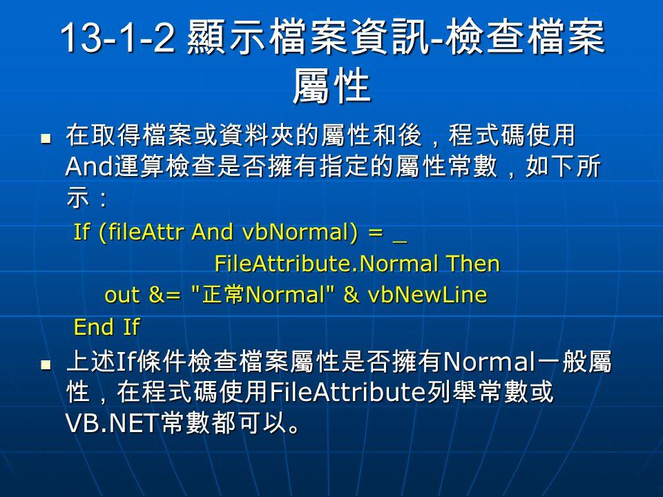 13-1-2 顯示檔案資訊 - 檢查檔案 屬性 在取得檔案或資料夾的屬性和後,程式碼使用 And 運算檢查是否擁有指定的屬性常數,如下所 示: 在取得檔案或資料夾的屬性和後,程式碼使用 And 運算檢查是否擁有指定的屬性常數,如下所 示: If (fileAttr And vbNormal) = _ FileAttribute.Normal Then FileAttribute.Normal Then out &= 正常 Normal & vbNewLine out &= 正常 Normal & vbNewLine End If 上述 If 條件檢查檔案屬性是否擁有 Normal 一般屬 性,在程式碼使用 FileAttribute 列舉常數或 VB.NET 常數都可以。 上述 If 條件檢查檔案屬性是否擁有 Normal 一般屬 性,在程式碼使用 FileAttribute 列舉常數或 VB.NET 常數都可以。