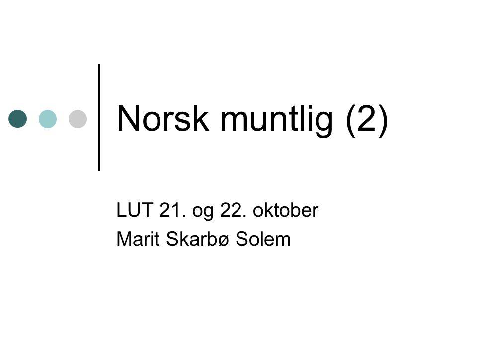 Norsk muntlig (2) LUT 21. og 22. oktober Marit Skarbø Solem