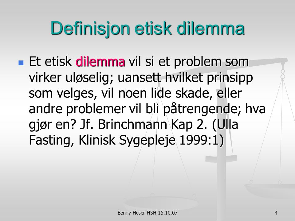 4 Definisjon etisk dilemma Et etisk dilemma vil si et problem som virker uløselig; uansett hvilket prinsipp som velges, vil noen lide skade, eller andre problemer vil bli påtrengende; hva gjør en.