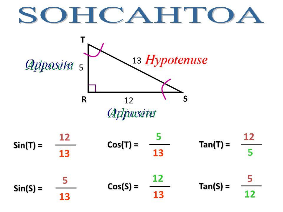 R S T 5 12 13 Sin(T) = 12 13 Cos(T) = 5 13 Tan(T) = 12 5 Sin(S) = 5 13 Cos(S) = 12 13 Tan(S) = 5 12