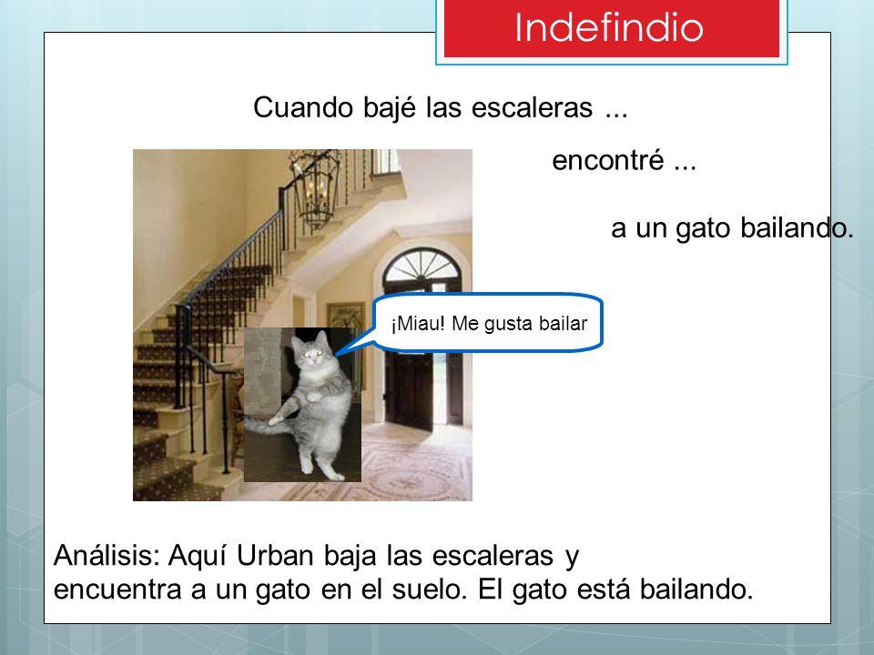Cuando bajé las escaleras... Análisis: Aquí Urban baja las escaleras y encuentra a un gato en el suelo. El gato está bailando. encontré... a un gato b