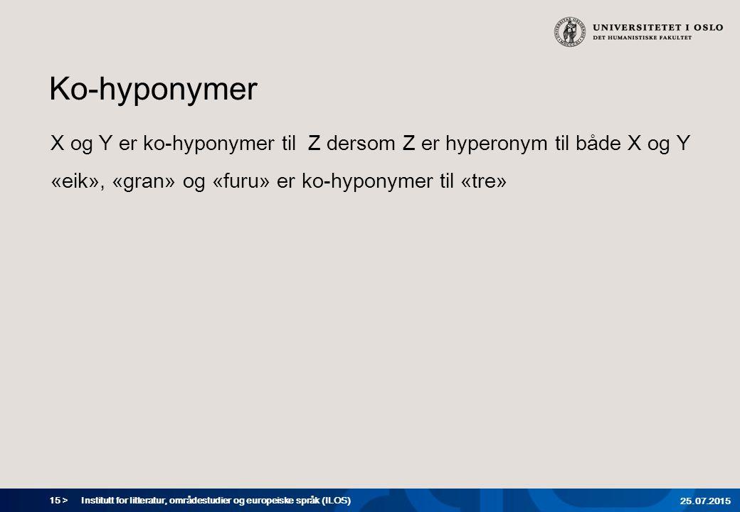 15 > Ko-hyponymer X og Y er ko-hyponymer til Z dersom Z er hyperonym til både X og Y «eik», «gran» og «furu» er ko-hyponymer til «tre» Institutt for litteratur, områdestudier og europeiske språk (ILOS) 25.07.2015