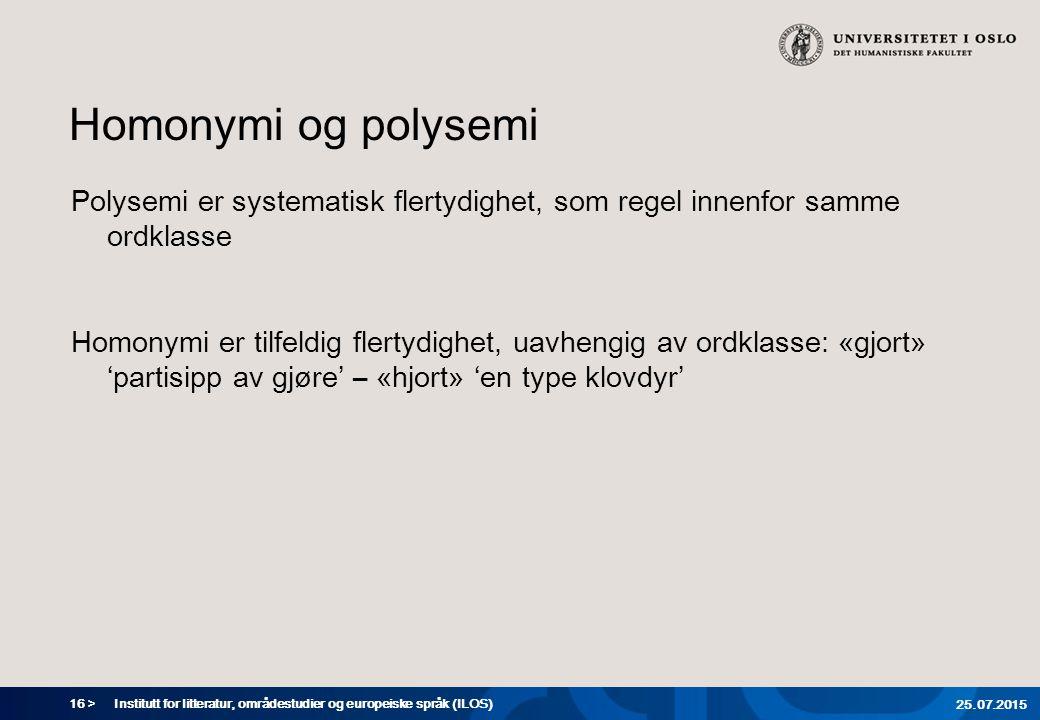 16 > Homonymi og polysemi Polysemi er systematisk flertydighet, som regel innenfor samme ordklasse Homonymi er tilfeldig flertydighet, uavhengig av ordklasse: «gjort» 'partisipp av gjøre' – «hjort» 'en type klovdyr' Institutt for litteratur, områdestudier og europeiske språk (ILOS) 25.07.2015