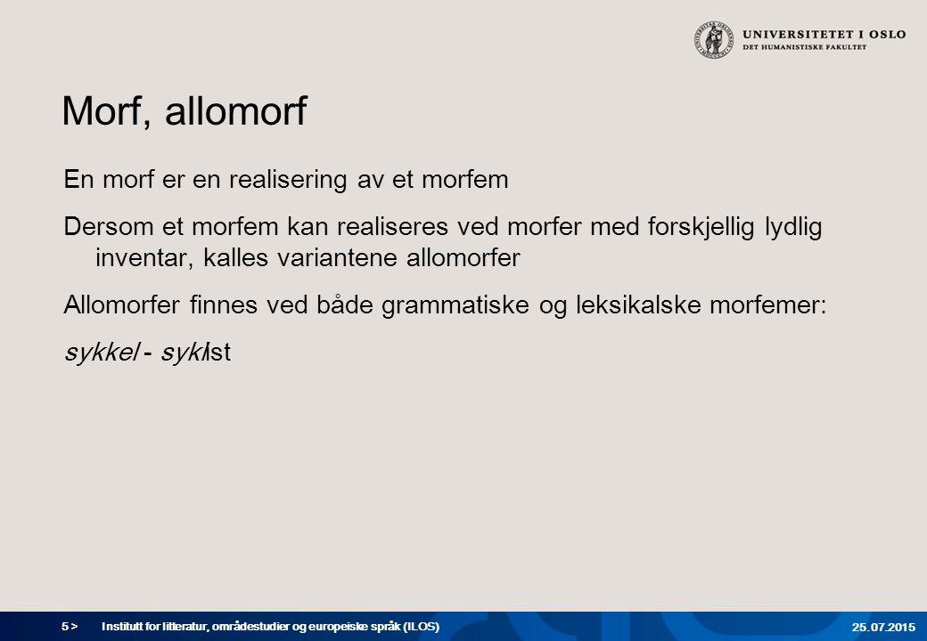 5 > Morf, allomorf En morf er en realisering av et morfem Dersom et morfem kan realiseres ved morfer med forskjellig lydlig inventar, kalles variantene allomorfer Allomorfer finnes ved både grammatiske og leksikalske morfemer: sykkel - syklist Institutt for litteratur, områdestudier og europeiske språk (ILOS) 25.07.2015