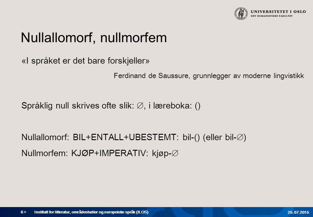6 > Nullallomorf, nullmorfem «I språket er det bare forskjeller» Ferdinand de Saussure, grunnlegger av moderne lingvistikk Språklig null skrives ofte slik: ∅, i læreboka: () Nullallomorf: BIL+ENTALL+UBESTEMT: bil-() (eller bil-∅) Nullmorfem: KJØP+IMPERATIV: kjøp-∅ Institutt for litteratur, områdestudier og europeiske språk (ILOS) 25.07.2015