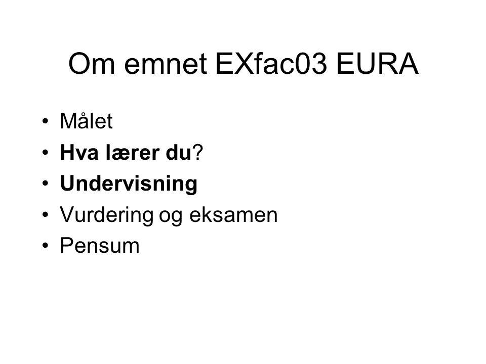 Om emnet EXfac03 EURA Målet Hva lærer du? Undervisning Vurdering og eksamen Pensum
