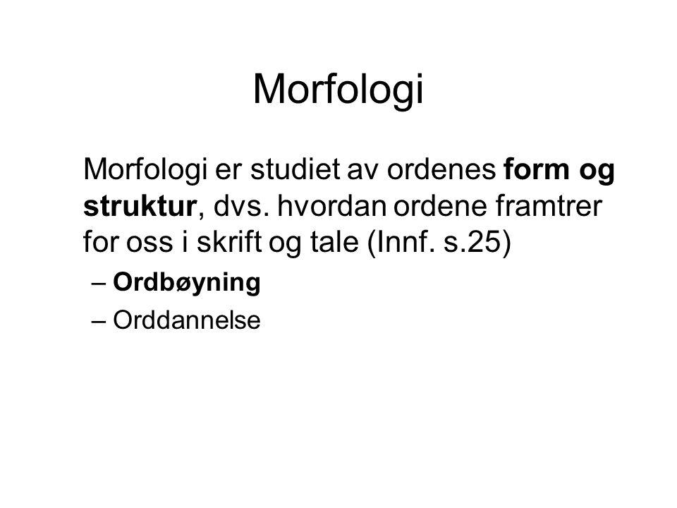 Morfologi Morfologi er studiet av ordenes form og struktur, dvs. hvordan ordene framtrer for oss i skrift og tale (Innf. s.25) –Ordbøyning –Orddannels