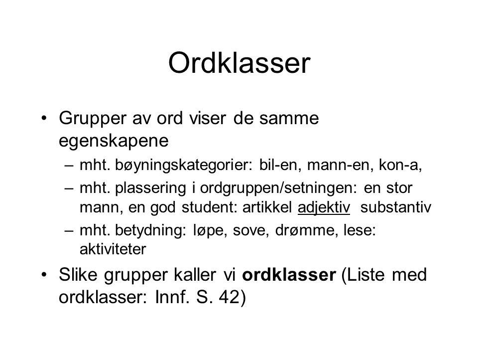 Ordklasser Grupper av ord viser de samme egenskapene –mht. bøyningskategorier: bil-en, mann-en, kon-a, –mht. plassering i ordgruppen/setningen: en sto