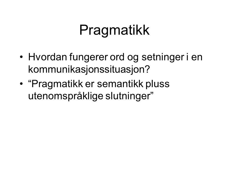 """Pragmatikk Hvordan fungerer ord og setninger i en kommunikasjonssituasjon? """"Pragmatikk er semantikk pluss utenomspråklige slutninger"""""""