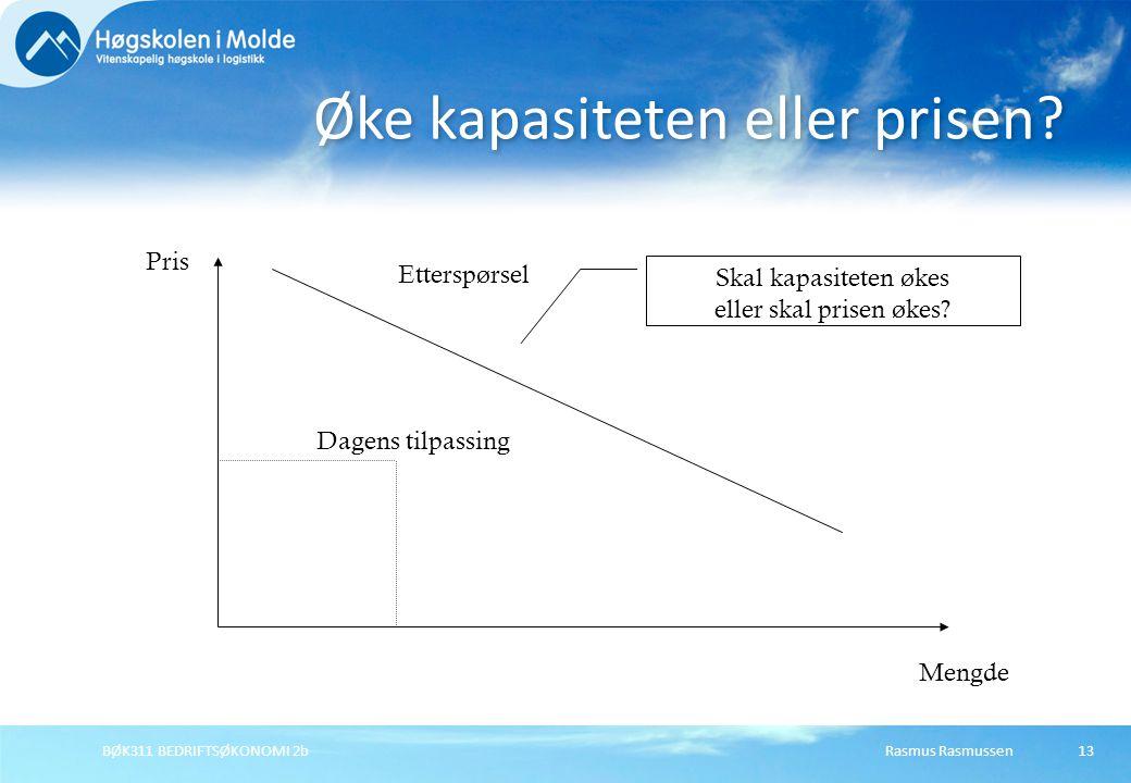 Rasmus RasmussenBØK311 BEDRIFTSØKONOMI 2b13 Øke kapasiteten eller prisen? Pris Mengde Dagens tilpassing Etterspørsel Skal kapasiteten økes eller skal