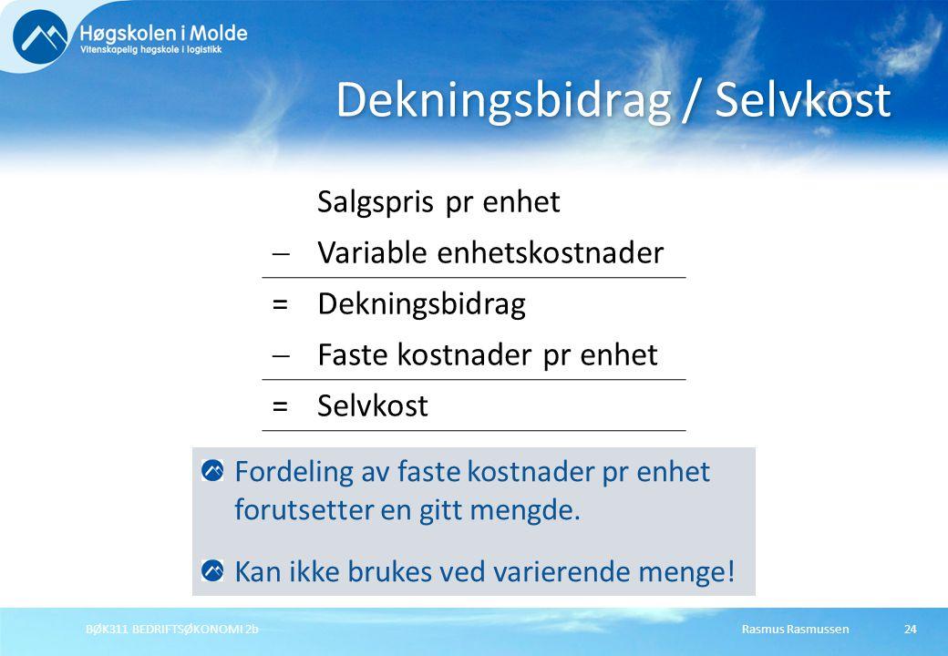 Rasmus RasmussenBØK311 BEDRIFTSØKONOMI 2b24 Dekningsbidrag / Selvkost Salgspris pr enhet  Variable enhetskostnader =Dekningsbidrag  Faste kostnader pr enhet =Selvkost Fordeling av faste kostnader pr enhet forutsetter en gitt mengde.