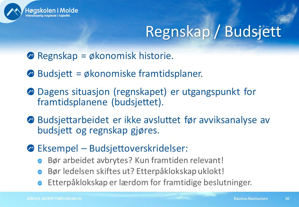 Rasmus RasmussenBØK311 BEDRIFTSØKONOMI 2b30 Regnskap = økonomisk historie. Budsjett = økonomiske framtidsplaner. Dagens situasjon (regnskapet) er utga