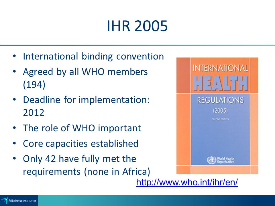 IHR 2005 International binding convention Agreed by all WHO members (194) Deadline for implementation: 2012 The role of WHO important Core capacities