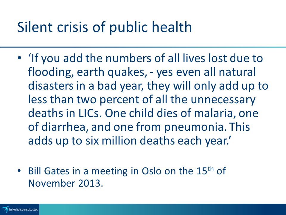 Silent crisis of public health 'If you add the numbers of all lives lost due to flooding, earth quakes, - yes even all natural disasters in a bad year, they will only add up to less than two percent of all the unnecessary deaths in LICs.