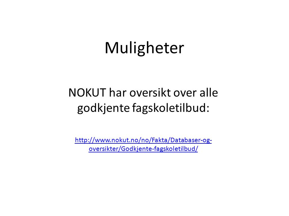 Muligheter NOKUT har oversikt over alle godkjente fagskoletilbud: http://www.nokut.no/no/Fakta/Databaser-og- oversikter/Godkjente-fagskoletilbud/