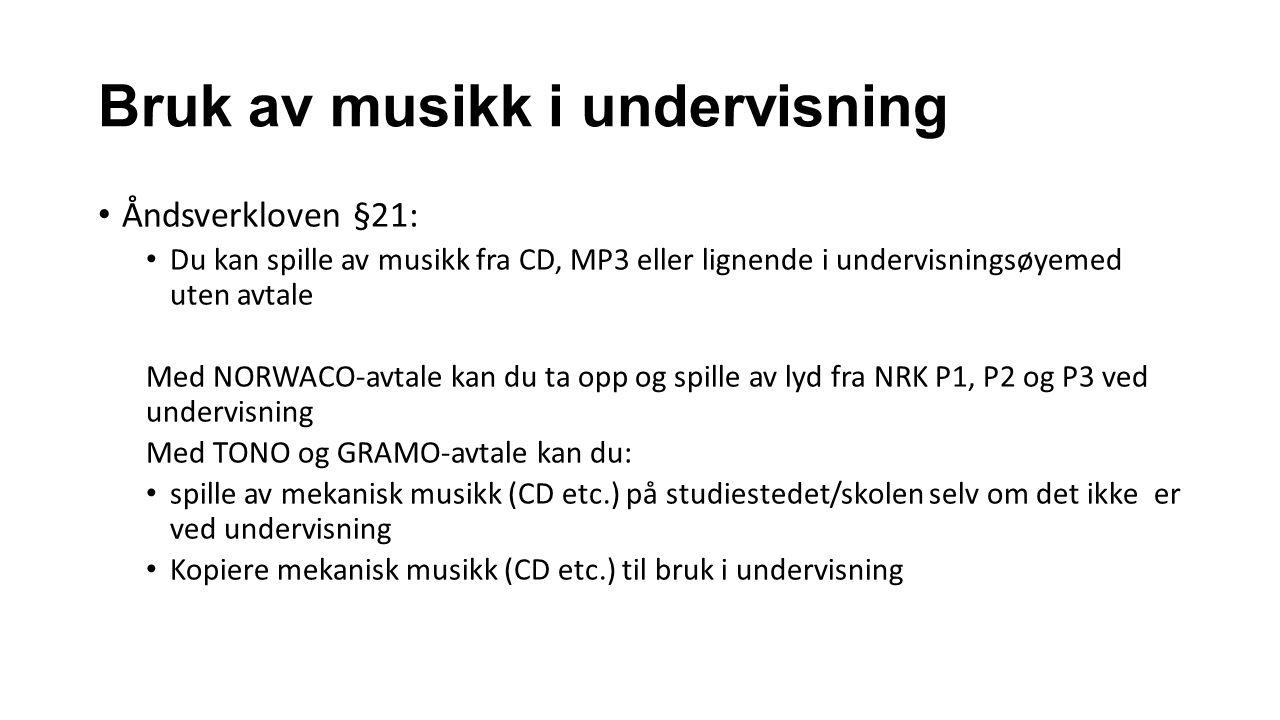 Bruk av musikk i undervisning Åndsverkloven §21: Du kan spille av musikk fra CD, MP3 eller lignende i undervisningsøyemed uten avtale Med NORWACO-avtale kan du ta opp og spille av lyd fra NRK P1, P2 og P3 ved undervisning Med TONO og GRAMO-avtale kan du: spille av mekanisk musikk (CD etc.) på studiestedet/skolen selv om det ikke er ved undervisning Kopiere mekanisk musikk (CD etc.) til bruk i undervisning