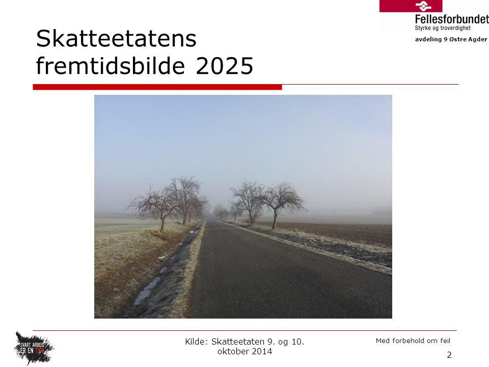 avdeling 9 Østre Agder Med forbehold om feil Skatteetatens fremtidsbilde 2025 Kilde: Skatteetaten 9. og 10. oktober 2014 2