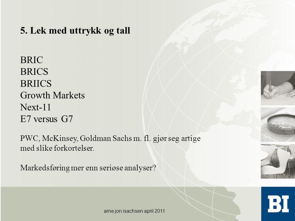arne jon isachsen april 2011 5. Lek med uttrykk og tall BRIC BRICS BRIICS Growth Markets Next-11 E7 versus G7 PWC, McKinsey, Goldman Sachs m. fl. gjør