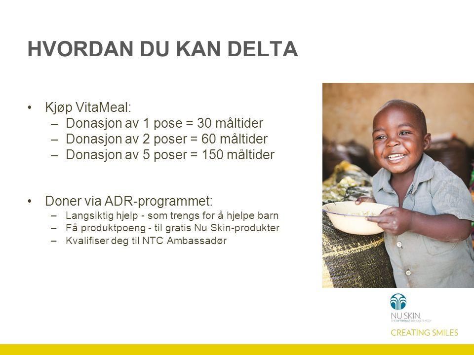 HVORDAN DU KAN DELTA Kjøp VitaMeal: –Donasjon av 1 pose = 30 måltider –Donasjon av 2 poser = 60 måltider –Donasjon av 5 poser = 150 måltider Doner via ADR-programmet: –Langsiktig hjelp - som trengs for å hjelpe barn –Få produktpoeng - til gratis Nu Skin-produkter –Kvalifiser deg til NTC Ambassadør
