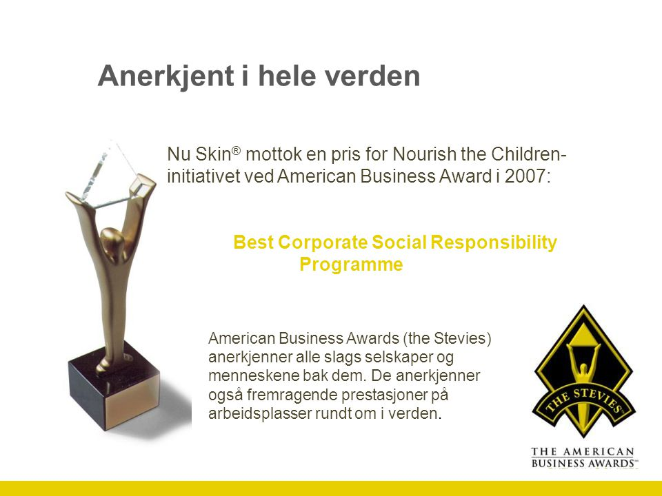 Anerkjent i hele verden Nu Skin ® mottok en pris for Nourish the Children- initiativet ved American Business Award i 2007: Best Corporate Social Responsibility Programme American Business Awards (the Stevies) anerkjenner alle slags selskaper og menneskene bak dem.