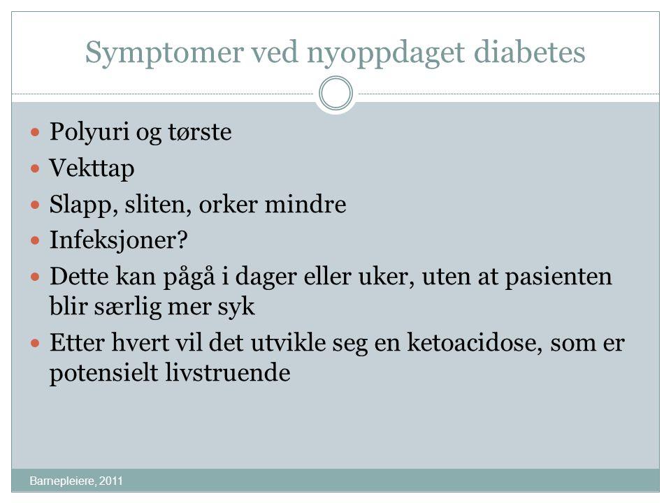 Symptomer ved nyoppdaget diabetes Barnepleiere, 2011 Polyuri og tørste Vekttap Slapp, sliten, orker mindre Infeksjoner? Dette kan pågå i dager eller u