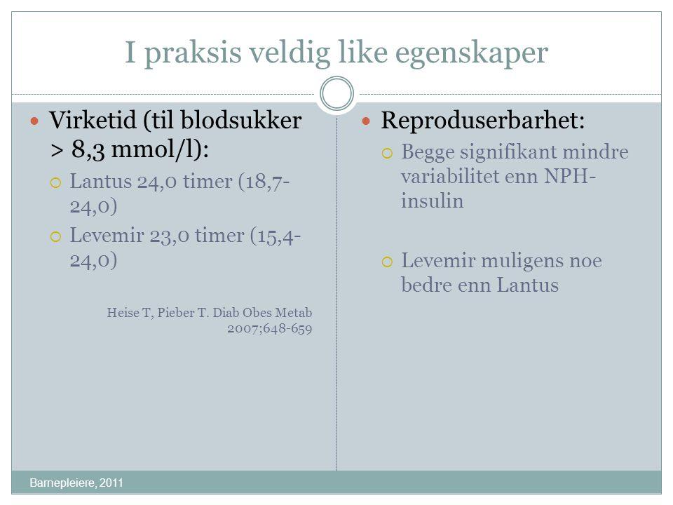 I praksis veldig like egenskaper Barnepleiere, 2011 Virketid (til blodsukker > 8,3 mmol/l):  Lantus 24,0 timer (18,7- 24,0)  Levemir 23,0 timer (15,