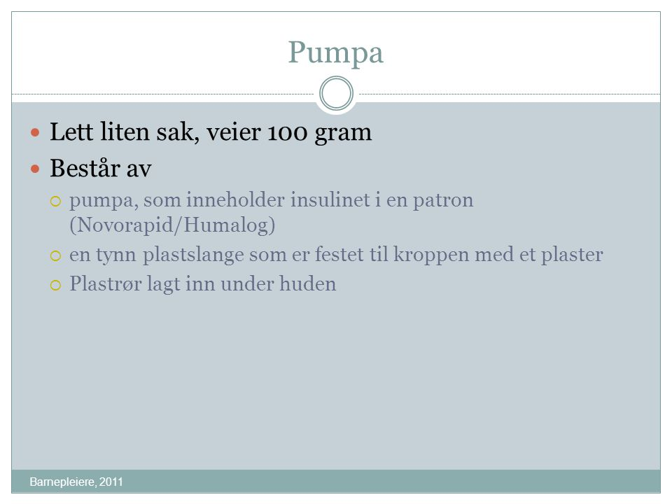 Pumpa Barnepleiere, 2011 Lett liten sak, veier 100 gram Består av  pumpa, som inneholder insulinet i en patron (Novorapid/Humalog)  en tynn plastsla
