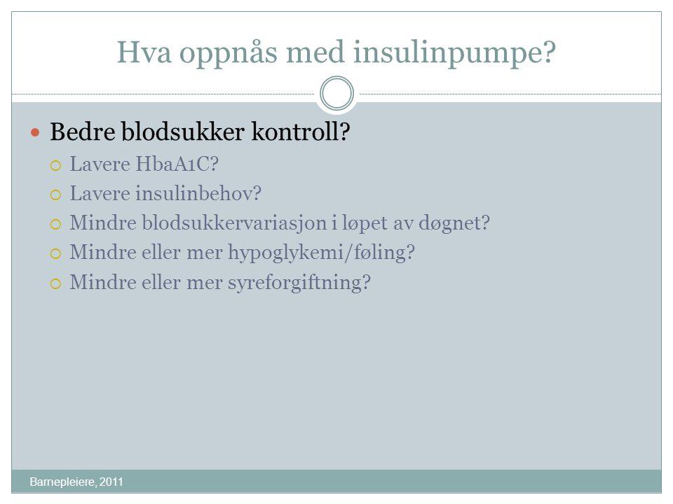 Hva oppnås med insulinpumpe? Barnepleiere, 2011 Bedre blodsukker kontroll?  Lavere HbaA1C?  Lavere insulinbehov?  Mindre blodsukkervariasjon i løpe